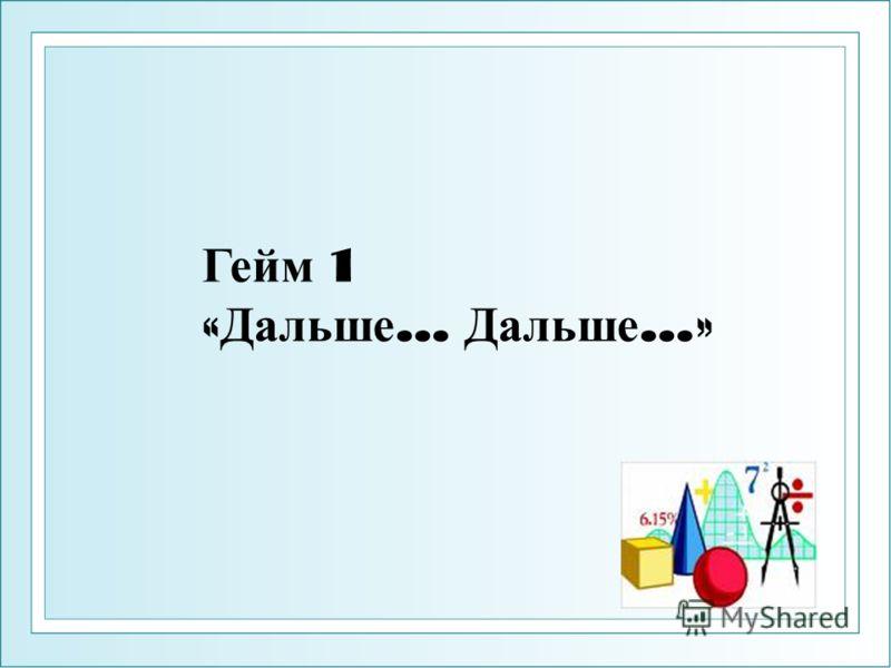 Гейм 1 « Дальше … Д альше …»