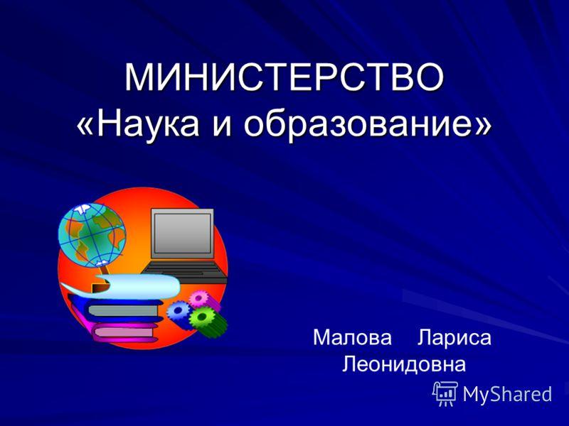 МИНИСТЕРСТВО «Наука и образование» Малова Лариса Леонидовна