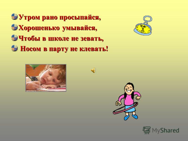 Утром рано просыпайся, Хорошенько умывайся, Чтобы в школе не зевать, Носом в парту не клевать! Носом в парту не клевать!