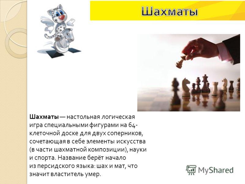 Шахматы настольная логическая игра специальными фигурами на 64- клеточной доске для двух соперников, сочетающая в себе элементы искусства ( в части шахматной композиции ), науки и спорта. Название берёт начало из персидского языка : шах и мат, что зн