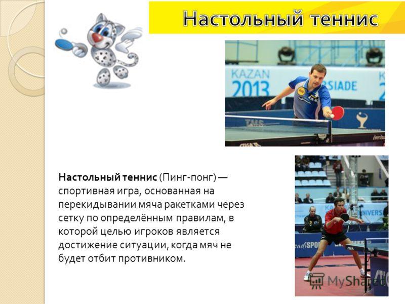 Настольный теннис ( Пинг - понг ) спортивная игра, основанная на перекидывании мяча ракетками через сетку по определённым правилам, в которой целью игроков является достижение ситуации, когда мяч не будет отбит противником.