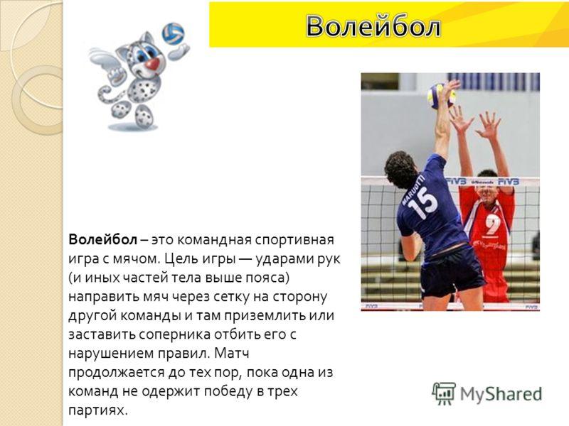 Волейбол – это командная спортивная игра с мячом. Цель игры ударами рук ( и иных частей тела выше пояса ) направить мяч через сетку на сторону другой команды и там приземлить или заставить соперника отбить его с нарушением правил. Матч продолжается д