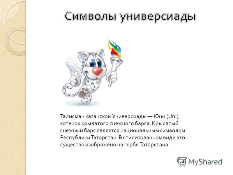 Талисман казанской Универсиады Юни (Uni), котенок крылатого снежного барса. Крылатый снежный барс является национальным символом Республики Татарстан. В стилизованном виде это существо изображено на гербе Татарстана.