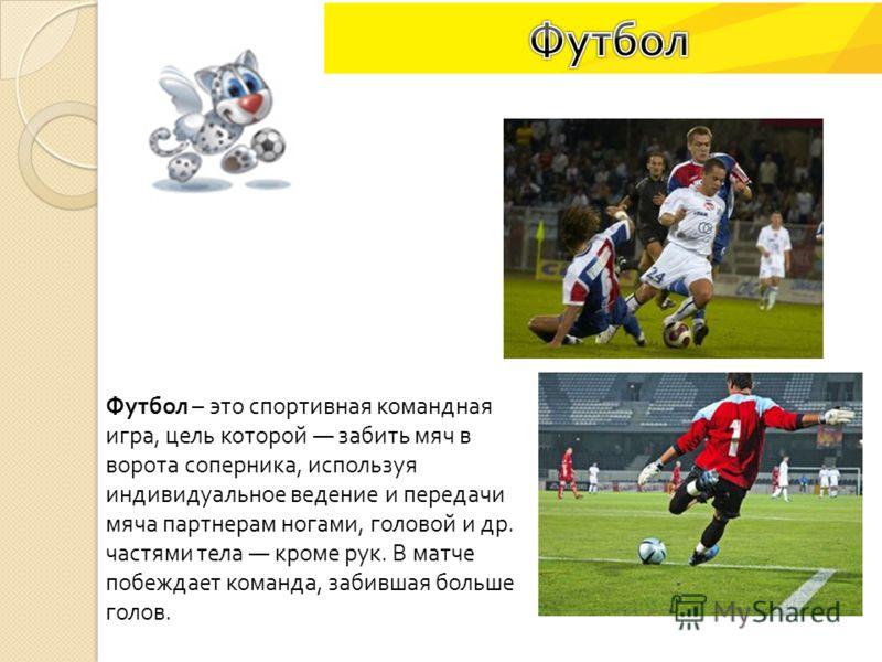 Футбол – это спортивная командная игра, цель которой забить мяч в ворота соперника, используя индивидуальное ведение и передачи мяча партнерам ногами, головой и др. частями тела кроме рук. В матче побеждает команда, забившая больше голов.