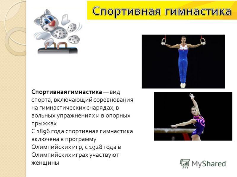 Спортивная гимнастика вид спорта, включающий соревнования на гимнастических снарядах, в вольных упражнениях и в опорных прыжках С 1896 года спортивная гимнастика включена в программу Олимпийских игр, с 1928 года в Олимпийских играх участвуют женщины