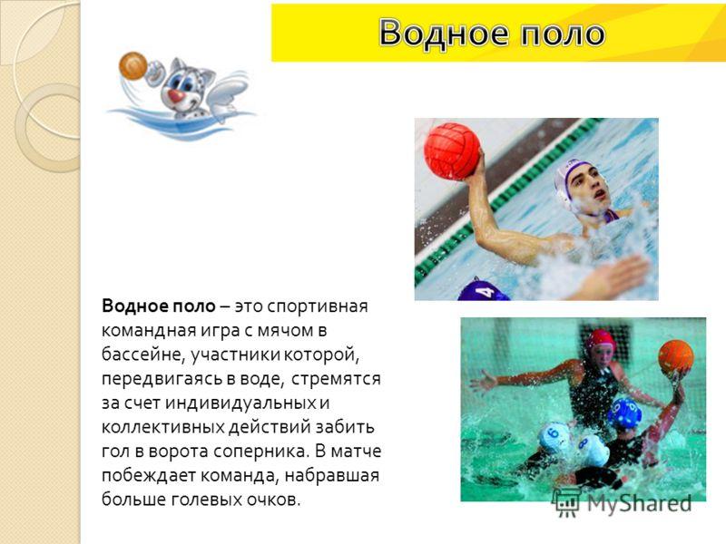 Водное поло – это спортивная командная игра с мячом в бассейне, участники которой, передвигаясь в воде, стремятся за счет индивидуальных и коллективных действий забить гол в ворота соперника. В матче побеждает команда, набравшая больше голевых очков.