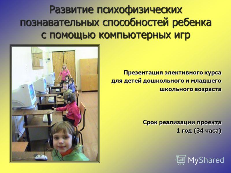 Развитие психофизических познавательных способностей ребенка с помощью компьютерных игр Презентация элективного курса для детей дошкольного и младшего для детей дошкольного и младшего школьного возраста школьного возраста Срок реализации проекта 1 го