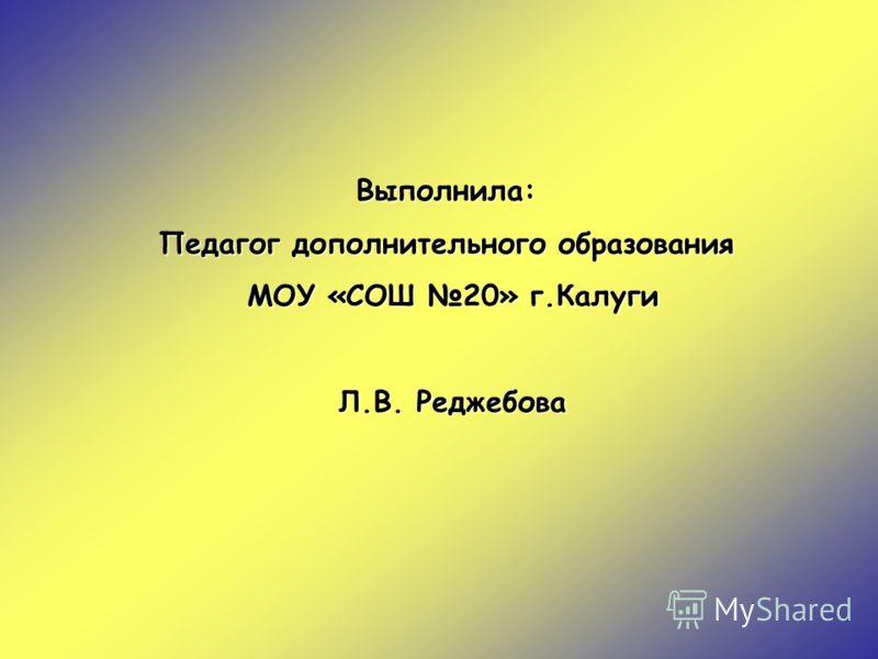 Выполнила: Педагог дополнительного образования МОУ «СОШ 20» г.Калуги Л.В. Реджебова