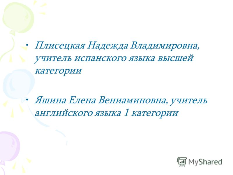Плисецкая Надежда Владимировна, учитель испанского языка высшей категории Яшина Елена Вениаминовна, учитель английского языка 1 категории