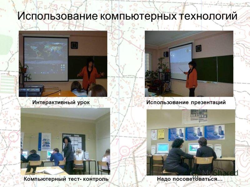Использование компьютерных технологий Интерактивный урок Надо посоветоваться… Использование презентаций Компьютерный тест- контроль