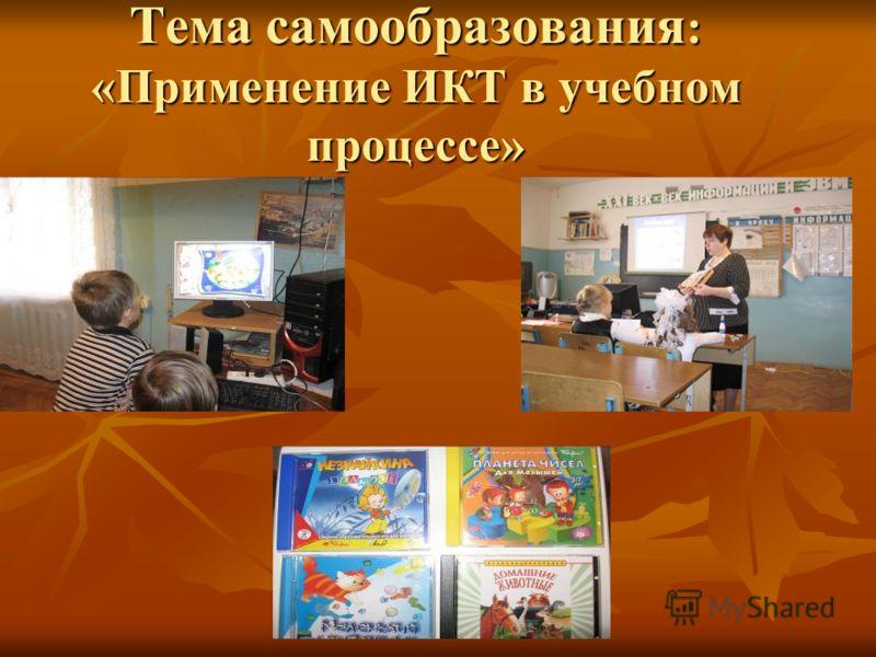 Тема самообразования : «Применение ИКТ в учебном процессе»