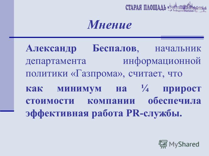 Мнение Александр Беспалов, начальник департамента информационной политики «Газпрома», считает, что как минимум на ¼ прирост стоимости компании обеспечила эффективная работа PR-службы.