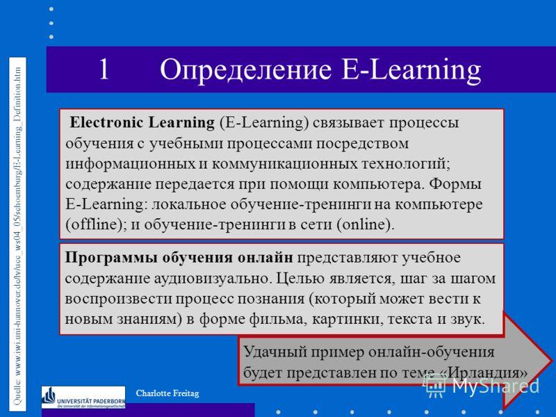 Charlotte Freitag Electronic Learning (E-Learning) связывает процессы обучения с учебными процессами посредством информационных и коммуникационных технологий; содержание передается при помощи компьютера. Формы E-Learning: локальное обучение-тренинги