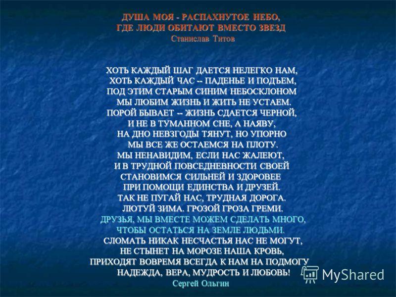 ДУША МОЯ - РАСПАХНУТОЕ НЕБО, ДУША МОЯ - РАСПАХНУТОЕ НЕБО, ГДЕ ЛЮДИ ОБИТАЮТ ВМЕСТО ЗВЕЗД ГДЕ ЛЮДИ ОБИТАЮТ ВМЕСТО ЗВЕЗД Станислав Титов Станислав Титов ХОТЬ КАЖДЫЙ ШАГ ДАЕТСЯ НЕЛЕГКО НАМ, ХОТЬ КАЖДЫЙ ШАГ ДАЕТСЯ НЕЛЕГКО НАМ, ХОТЬ КАЖДЫЙ ЧАС -- ПАДЕНЬЕ И