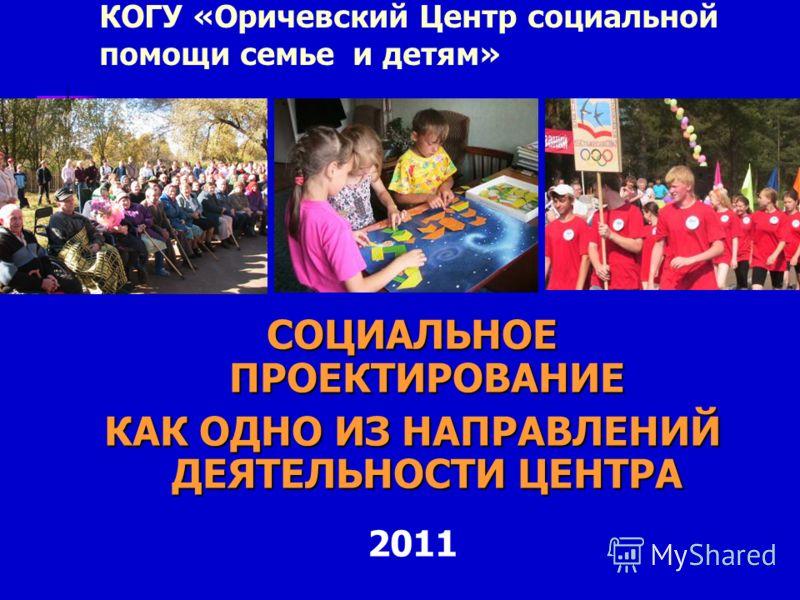 КОГУ «Оричевский Центр социальной помощи семье и детям» СОЦИАЛЬНОЕ ПРОЕКТИРОВАНИЕ КАК ОДНО ИЗ НАПРАВЛЕНИЙ ДЕЯТЕЛЬНОСТИ ЦЕНТРА 2011