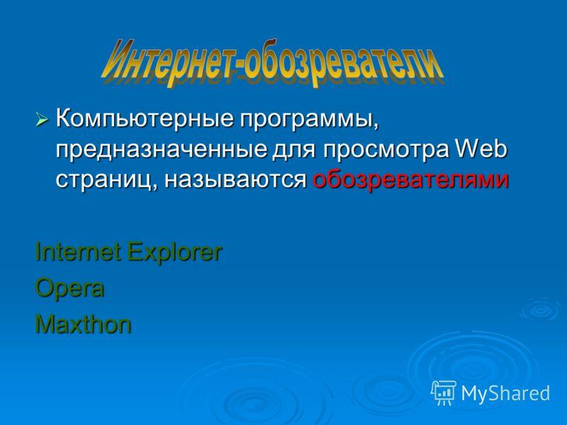 Компьютерные программы, предназначенные для просмотра Web страниц, называются обозревателями Компьютерные программы, предназначенные для просмотра Web страниц, называются обозревателями Internet Explorer OperaMaxthon