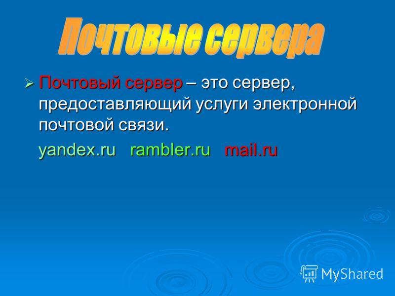 Почтовый сервер – это сервер, предоставляющий услуги электронной почтовой связи. yandex.ru r rambler.ru m mail.ru