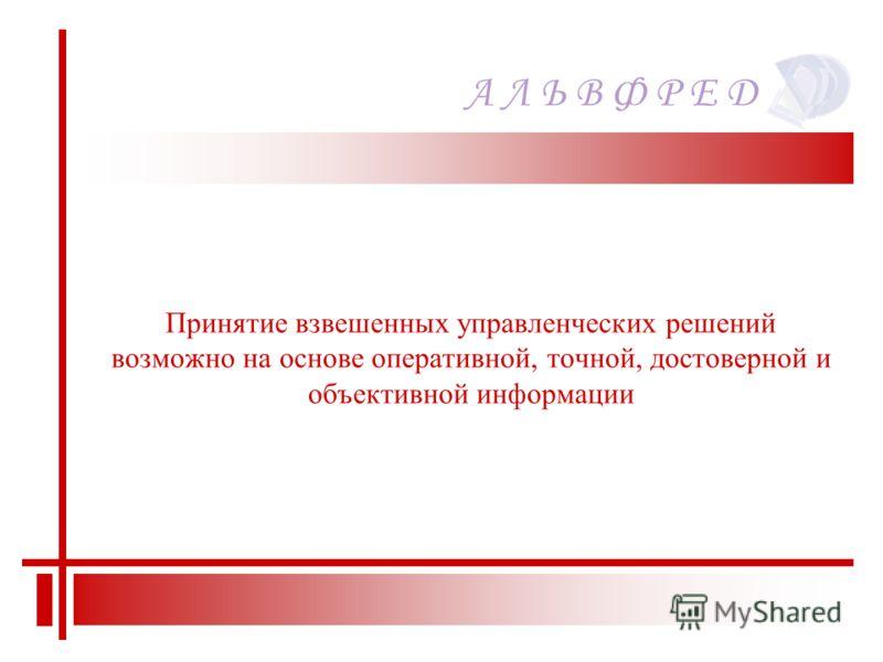 Принятие взвешенных управленческих решений возможно на основе оперативной, точной, достоверной и объективной информации А Л Ь В Ф Р Е Д
