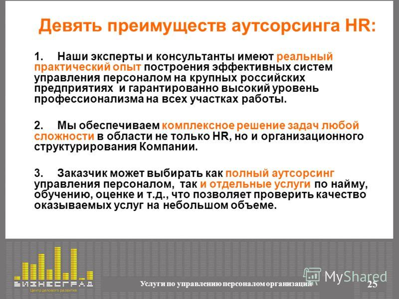 Услуги по управлению персоналом организаций 25 Девять преимуществ аутсорсинга HR: 1.Наши эксперты и консультанты имеют реальный практический опыт построения эффективных систем управления персоналом на крупных российских предприятиях и гарантированно