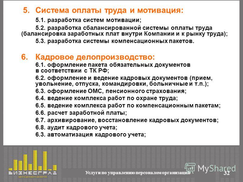 Услуги по управлению персоналом организаций 32 5.Система оплаты труда и мотивация: 5.1. разработка систем мотивации; 5.2. разработка сбалансированной системы оплаты труда (балансировка заработных плат внутри Компании и к рынку труда); 5.3. разработка