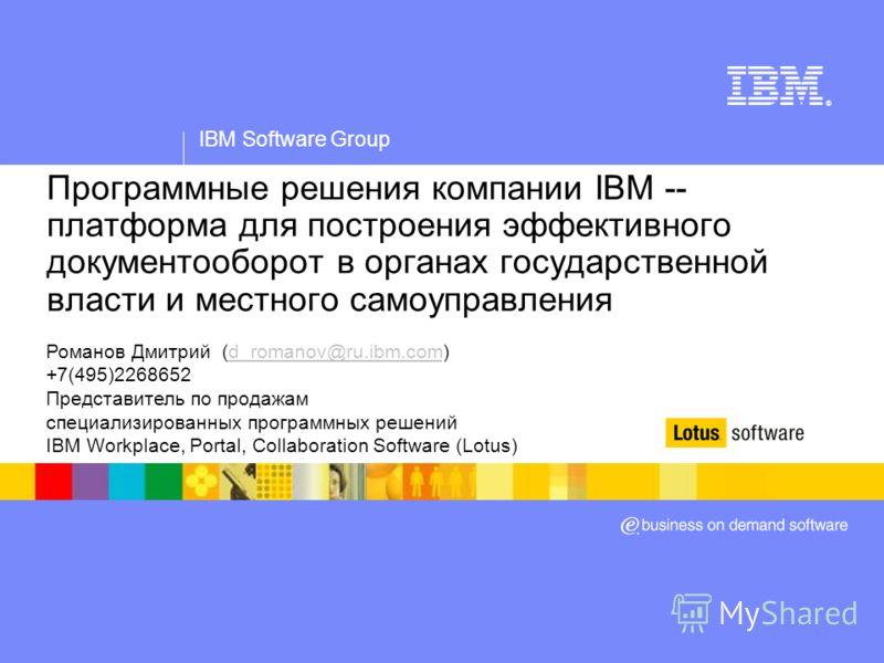 IBM Software Group ® Программные решения компании IBM -- платформа для построения эффективного документооборот в органах государственной власти и местного самоуправления Романов Дмитрий (d_romanov@ru.ibm.com)d_romanov@ru.ibm.com +7(495)2268652 Предст