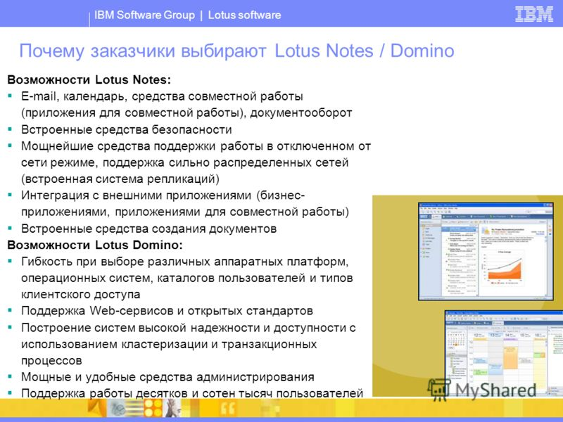IBM Software Group | Lotus software Почему заказчики выбирают Lotus Notes / Domino Возможности Lotus Notes: E-mail, календарь, средства совместной работы (приложения для совместной работы), документооборот Встроенные средства безопасности Мощнейшие с