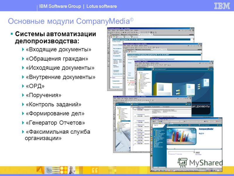 IBM Software Group | Lotus software Основные модули CompanyMedia Системы автоматизации делопроизводства: «Входящие документы» «Обращения граждан» «Исходящие документы» «Внутренние документы» «ОРД» «Поручения» «Контроль заданий» «Формирование дел» «Ге