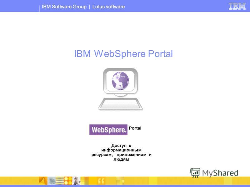 IBM Software Group | Lotus software IBM WebSphere Portal Portal Доступ к информационным ресурсам, приложениям и людям