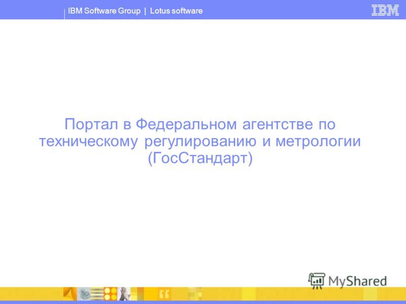 IBM Software Group | Lotus software Портал в Федеральном агентстве по техническому регулированию и метрологии (ГосСтандарт)