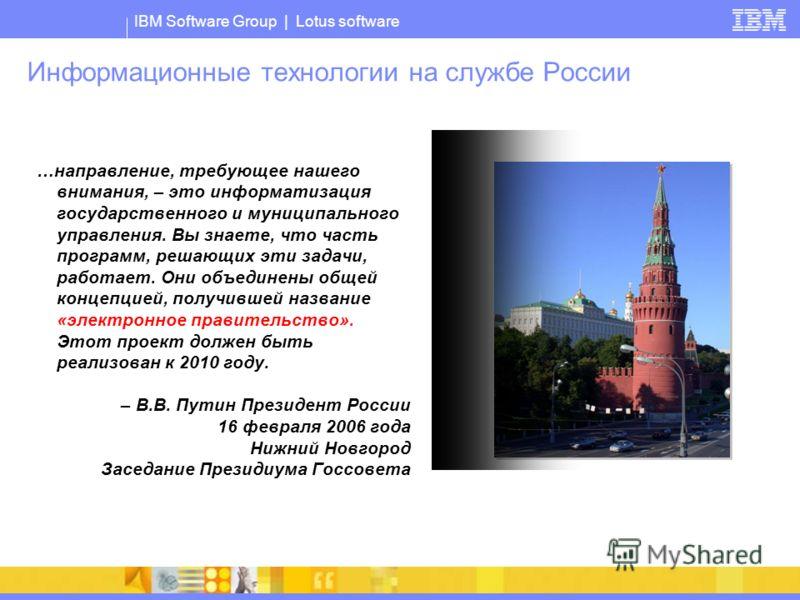 IBM Software Group | Lotus software Информационные технологии на службе России …направление, требующее нашего внимания, – это информатизация государственного и муниципального управления. Вы знаете, что часть программ, решающих эти задачи, работает. О