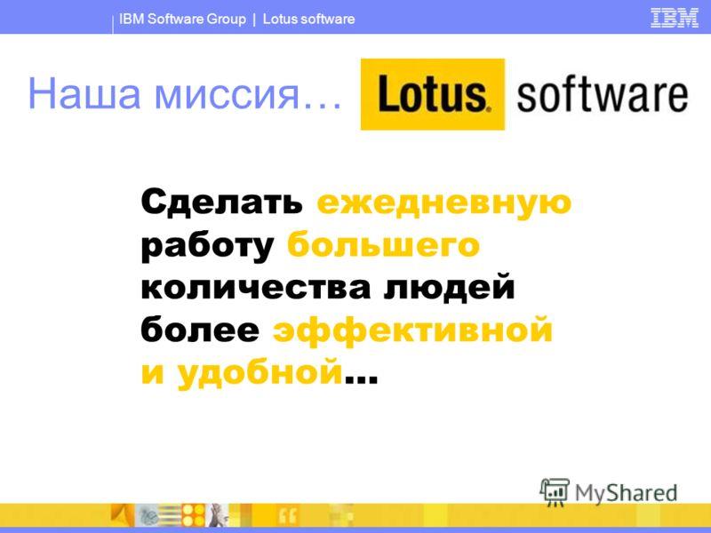IBM Software Group | Lotus software Наша миссия… Сделать ежедневную работу большего количества людей более эффективной и удобной...