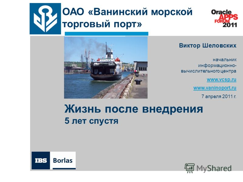 Жизнь после внедрения 5 лет спустя Виктор Шеловских начальник информационно- вычислительного центра www.vcsp.ru www.vaninoport.ru 7 апреля 2011 г. ОАО «Ванинский морской торговый порт»