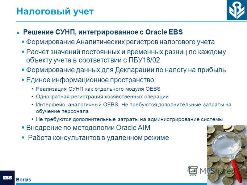 Borlas 11 Налоговый учет Решение СУНП, интегрированное с Oracle EBS Формирование Аналитических регистров налогового учета Расчет значений постоянных и временных разниц по каждому объекту учета в соответствии с ПБУ18/02 Формирование данных для Деклара