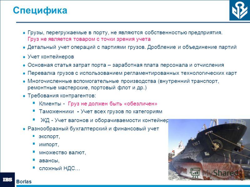 Borlas 3 Специфика Грузы, перегружаемые в порту, не являются собственностью предприятия. Груз не является товаром с точки зрения учета Детальный учет операций с партиями грузов. Дробление и объединение партий Учет контейнеров Основная статья затрат п
