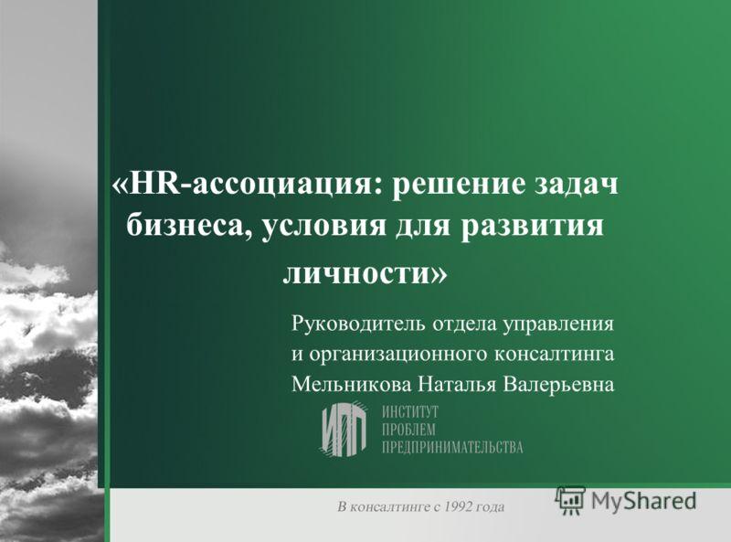 «HR-ассоциация: решение задач бизнеса, условия для развития личности» Руководитель отдела управления и организационного консалтинга Мельникова Наталья Валерьевна