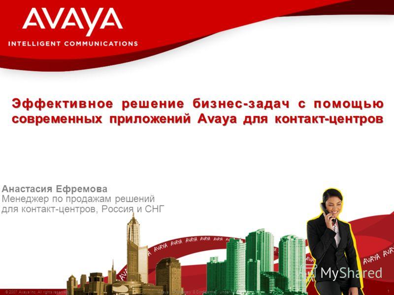 1 © 2007 Avaya Inc. All rights reserved. Avaya – Proprietary & Confidential. Under NDA Эффективное решение бизнес-задач с помощью современных приложений Avaya для контакт-центров Анастасия Ефремова Менеджер по продажам решений для контакт-центров, Ро