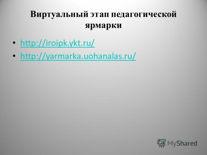 Виртуальный этап педагогической ярмарки http://iroipk.ykt.ru/ http://yarmarka.uohanalas.ru/