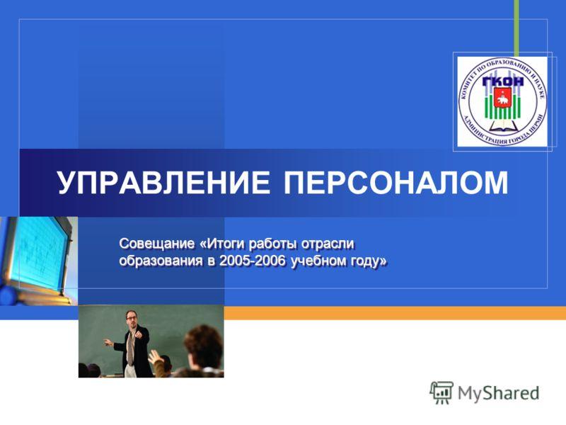 УПРАВЛЕНИЕ ПЕРСОНАЛОМ Совещание «Итоги работы отрасли образования в 2005-2006 учебном году»