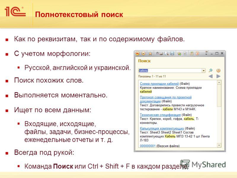Полнотекстовый поиск Как по реквизитам, так и по содержимому файлов. С учетом морфологии: Русской, английской и украинской. Поиск похожих слов. Выполняется моментально. Ищет по всем данным: Входящие, исходящие, файлы, задачи, бизнес-процессы, еженеде