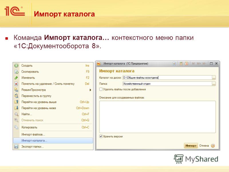 Импорт каталога Команда Импорт каталога… контекстного меню папки «1С:Документооборота 8».