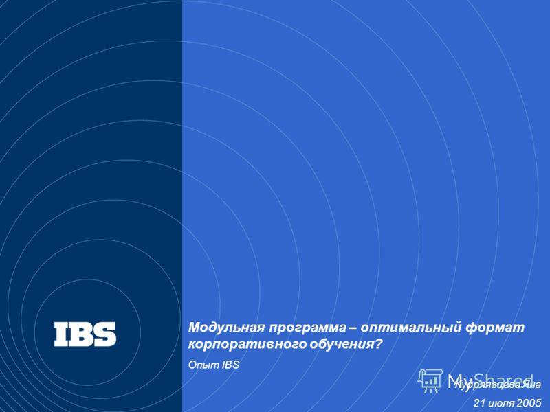 Модульная программа – оптимальный формат корпоративного обучения? Опыт IBS Кудряявцева Яна 21 июля 2005