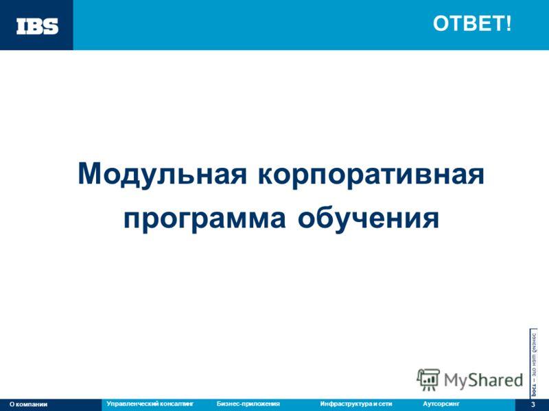 Управленческий консалтингБизнес-приложенияИнфраструктура и сетиАутсорсингО компании 3 ОТВЕТ! Модульная корпоративная программа обучения