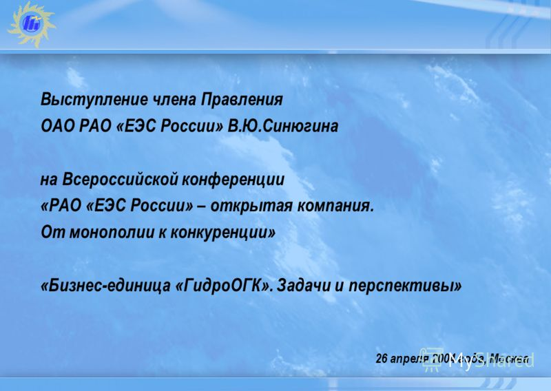 26 апреля 2004 года, Москва Выступление члена Правления ОАО РАО «ЕЭС России» В.Ю.Синюгина на Всероссийской конференции «РАО «ЕЭС России» – открытая компания. От монополии к конкуренции» «Бизнес-единица «ГидроОГК». Задачи и перспективы»