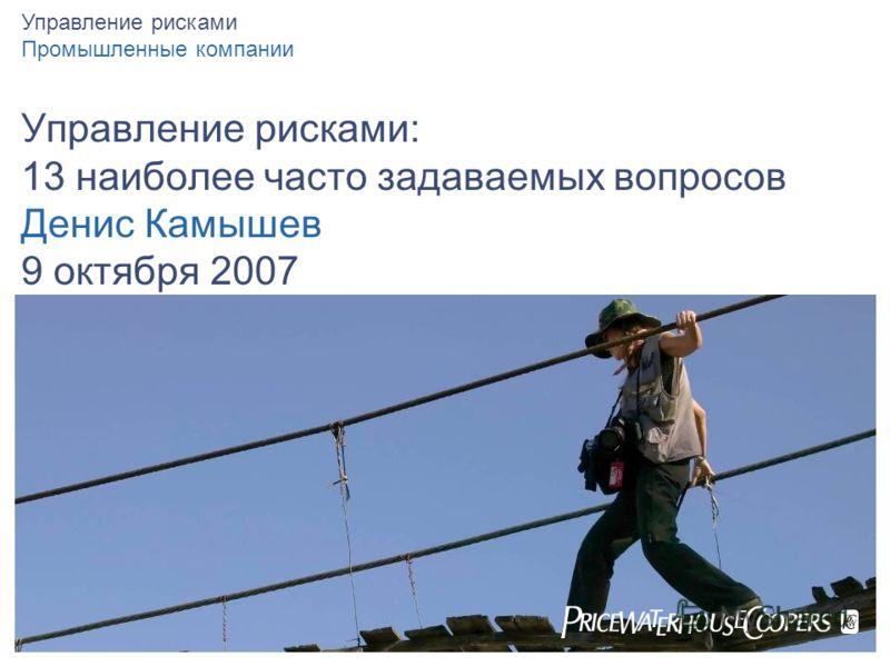 Управление рисками: 13 наиболее часто задаваемых вопросов Денис Камышев 9 октября 2007 Управление рисками Промышленные компании
