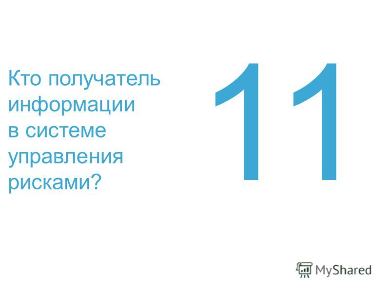 Кто получатель информации в системе управления рисками? 11
