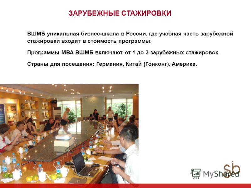 ЗАРУБЕЖНЫЕ СТАЖИРОВКИ ВШМБ уникальная бизнес-школа в России, где учебная часть зарубежной стажировки входит в стоимость программы. Программы МВА ВШМБ включают от 1 до 3 зарубежных стажировок. Страны для посещения: Германия, Китай (Гонконг), Америка.
