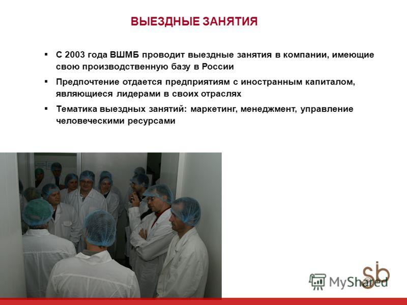 ВЫЕЗДНЫЕ ЗАНЯТИЯ С 2003 года ВШМБ проводит выездные занятия в компании, имеющие свою производственную базу в России Предпочтение отдается предприятиям с иностранным капиталом, являющиеся лидерами в своих отраслях Тематика выездных занятий: маркетинг,