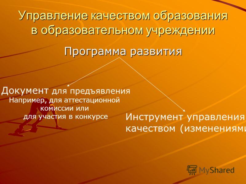 Управление качеством образования в образовательном учреждении Программа развития Документ для предъявления Например, для аттестационной комиссии или для участия в конкурсе Инструмент управления качеством (изменениями)