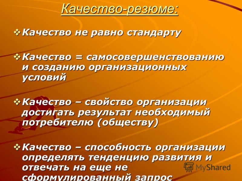 Качество-резюме: Качество не равно стандарту Качество не равно стандарту Качество = самосовершенствованию и созданию организационных условий Качество = самосовершенствованию и созданию организационных условий Качество – свойство организации достигать