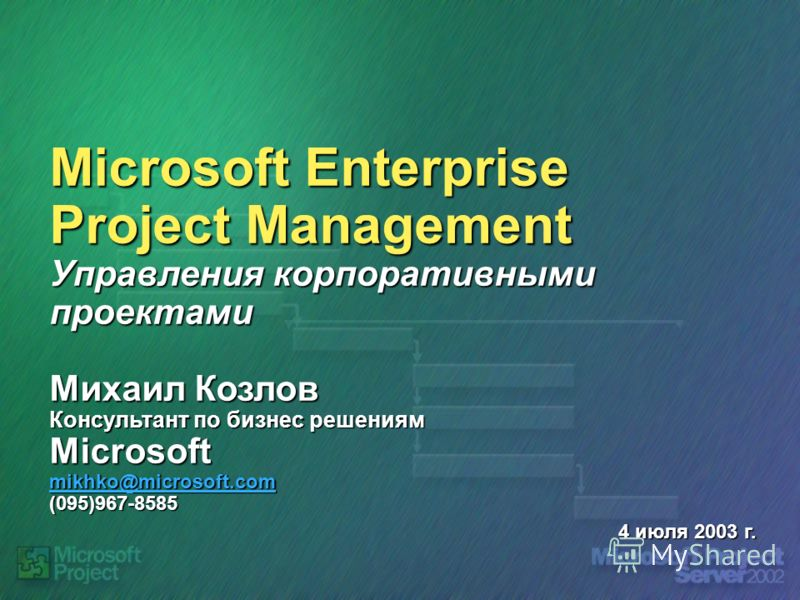 Microsoft Enterprise Project Management Управления корпоративными проектами Михаил Козлов Консультант по бизнес решениям Microsoft mikhko@microsoft.com (095)967-8585 mikhko@microsoft.com 4 июля 2003 г.